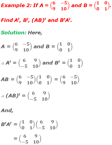 Example 2: If A = (■(6&-5@9&10)) and B = (■(1&0@0&1)). Find At, Bt, (AB)t and BtAt. Solution: Here, A = (■(6&-5@9&10)) and B = (■(1&0@0&1)) ∴ At = (■(6&9@-5&10)) and Bt = (■(1&0@0&1)) AB = (■(6&-5@9&10))(■(1&0@0&1)) = (■(6&-5@9&10)) ∴ (AB)t = (■(6&9@-5&10)) And, BtAt = (■(1&0@0&1))(■(6&9@-5&10)) = (■(6&9@-5&10))