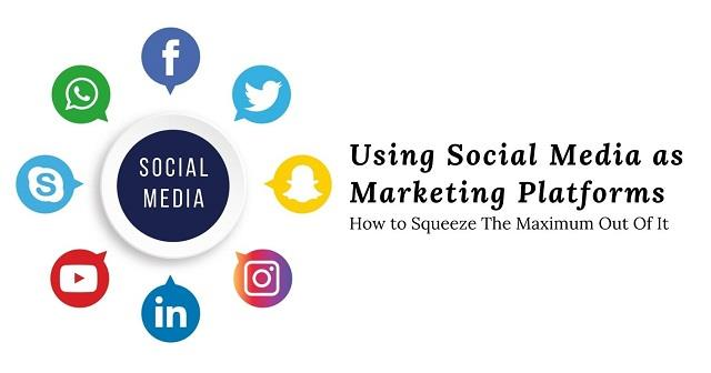 Using Social Media as Marketing Platforms: How to Squeeze The Maximum Out Of It