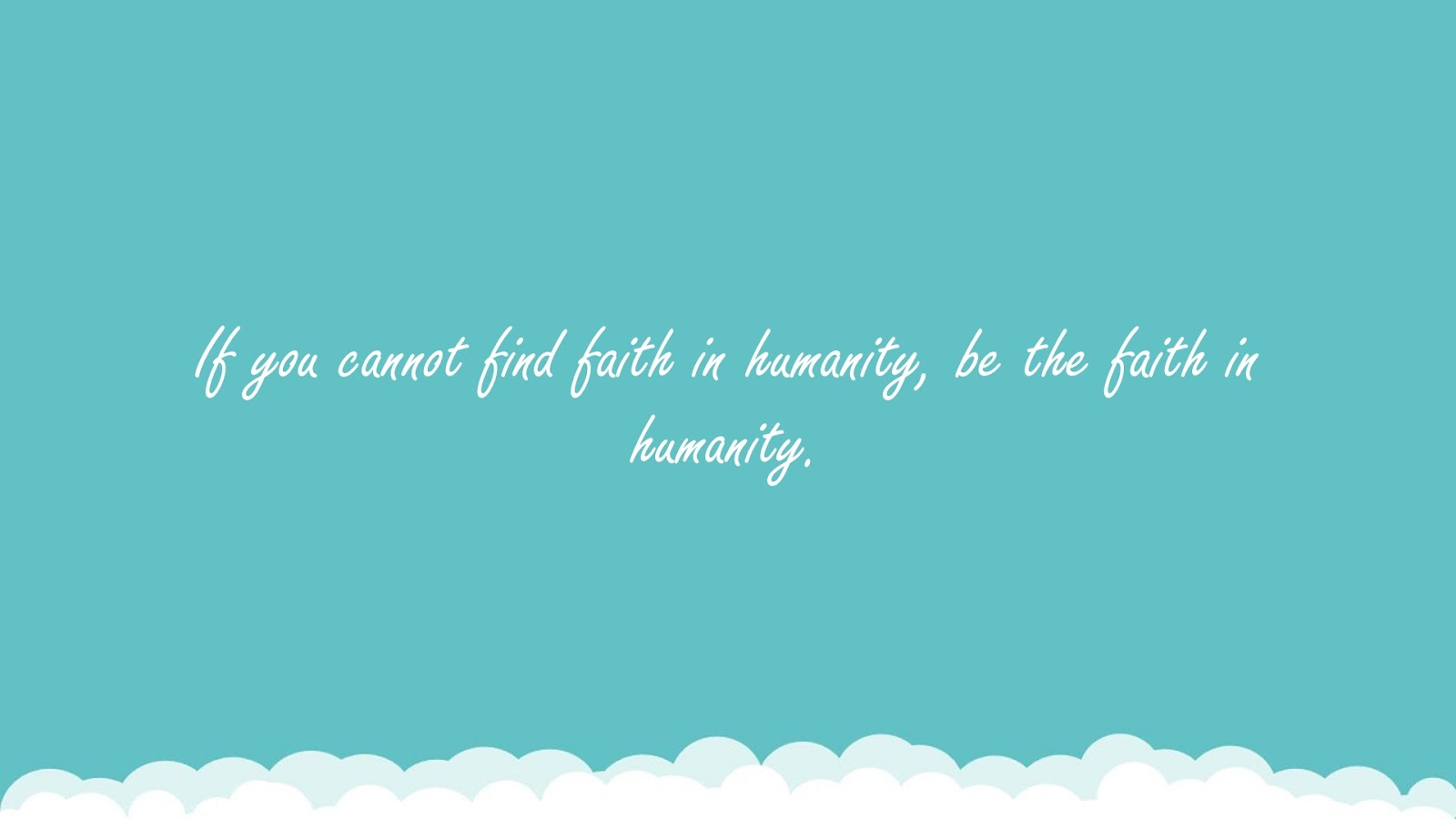 If you cannot find faith in humanity, be the faith in humanity.FALSE