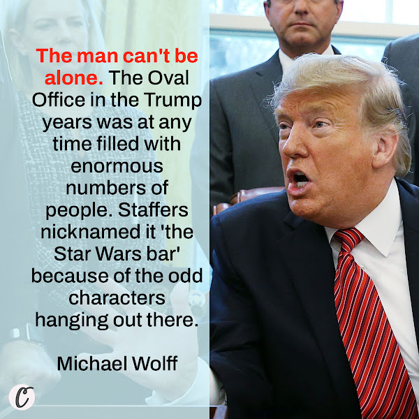The man can't be alone. The Oval Office in the Trump years was at any time filled with enormous numbers of people. Staffers nicknamed it 'the Star Wars bar' because of the odd characters hanging out there. — Michael Wolff, author of a new exposé on the Trump administration