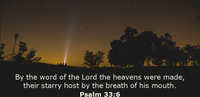 By the word of the Lord the heavens were made, their starry host by the breath of his mouth.