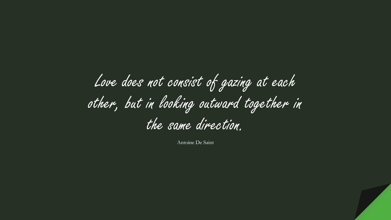Love does not consist of gazing at each other, but in looking outward together in the same direction. (Antoine De Saint);  #LoveQuotes