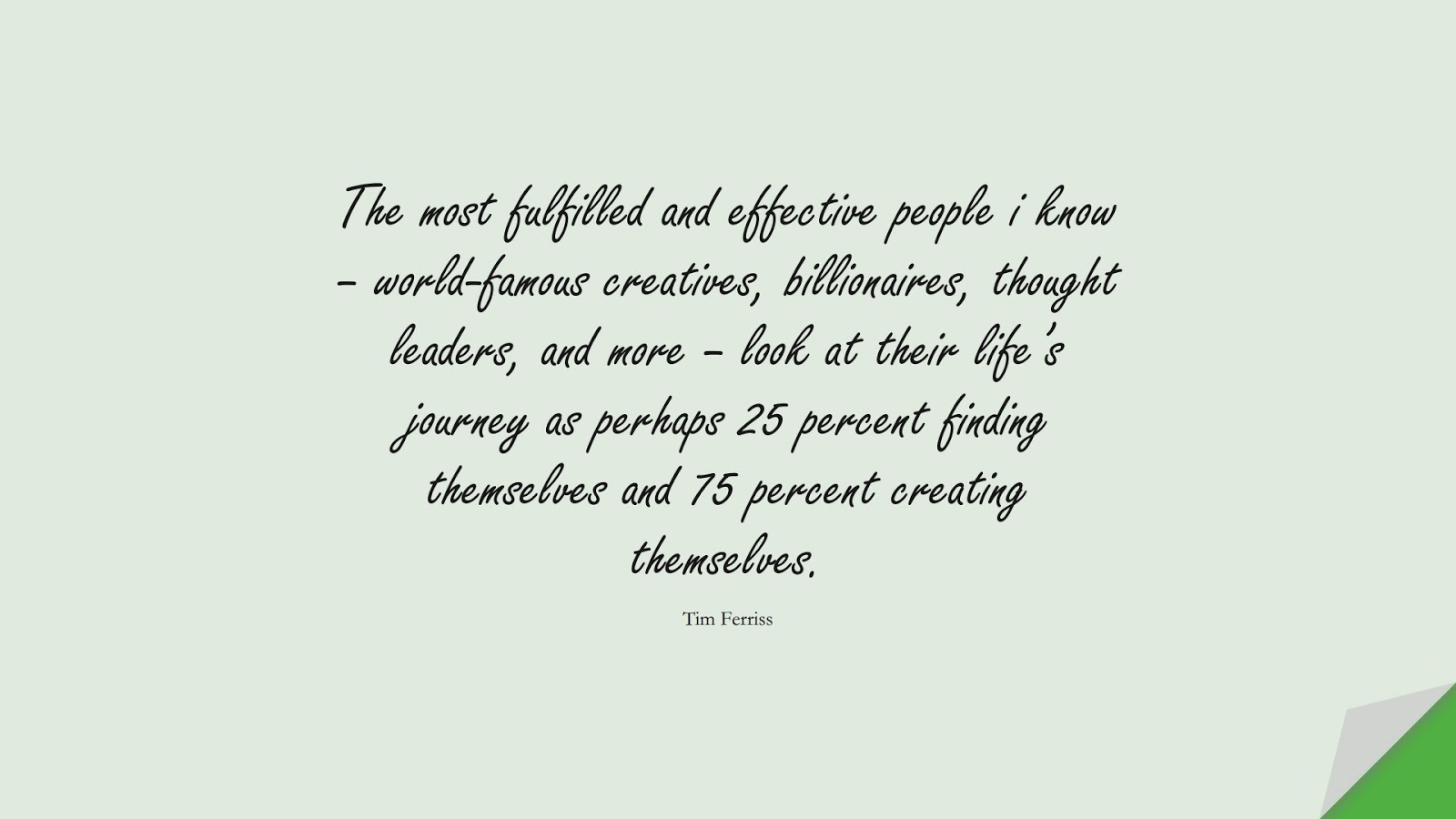 The most fulfilled and effective people i know – world-famous creatives, billionaires, thought leaders, and more – look at their life's journey as perhaps 25 percent finding themselves and 75 percent creating themselves. (Tim Ferriss);  #TimFerrissQuotes