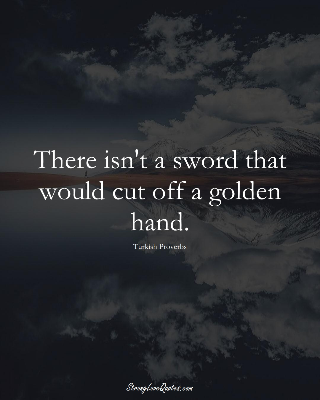There isn't a sword that would cut off a golden hand. (Turkish Sayings);  #MiddleEasternSayings