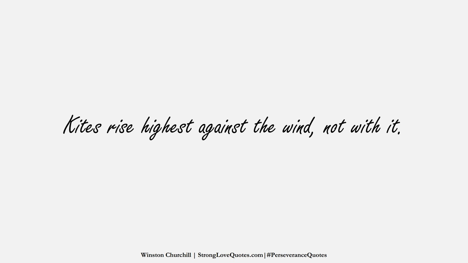Kites rise highest against the wind, not with it. (Winston Churchill);  #PerseveranceQuotes