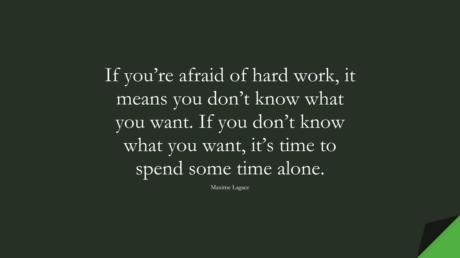 If you're afraid of hard work, it means you don't know what you want. If you don't know what you want, it's time to spend some time alone. (Maxime Lagace);  #NeverGiveUpQuotes