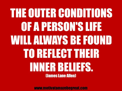"25 Belief Quotes For Self-Improvement And Success: ""The outer conditions of a person's life will always be found to reflect their inner beliefs."" - James Lane Allen"