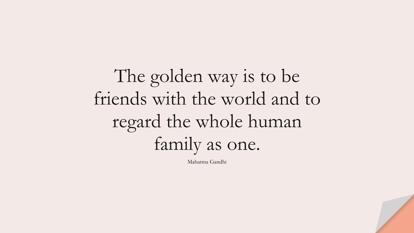 The golden way is to be friends with the world and to regard the whole human family as one. (Mahatma Gandhi);  #HumanityQuotes