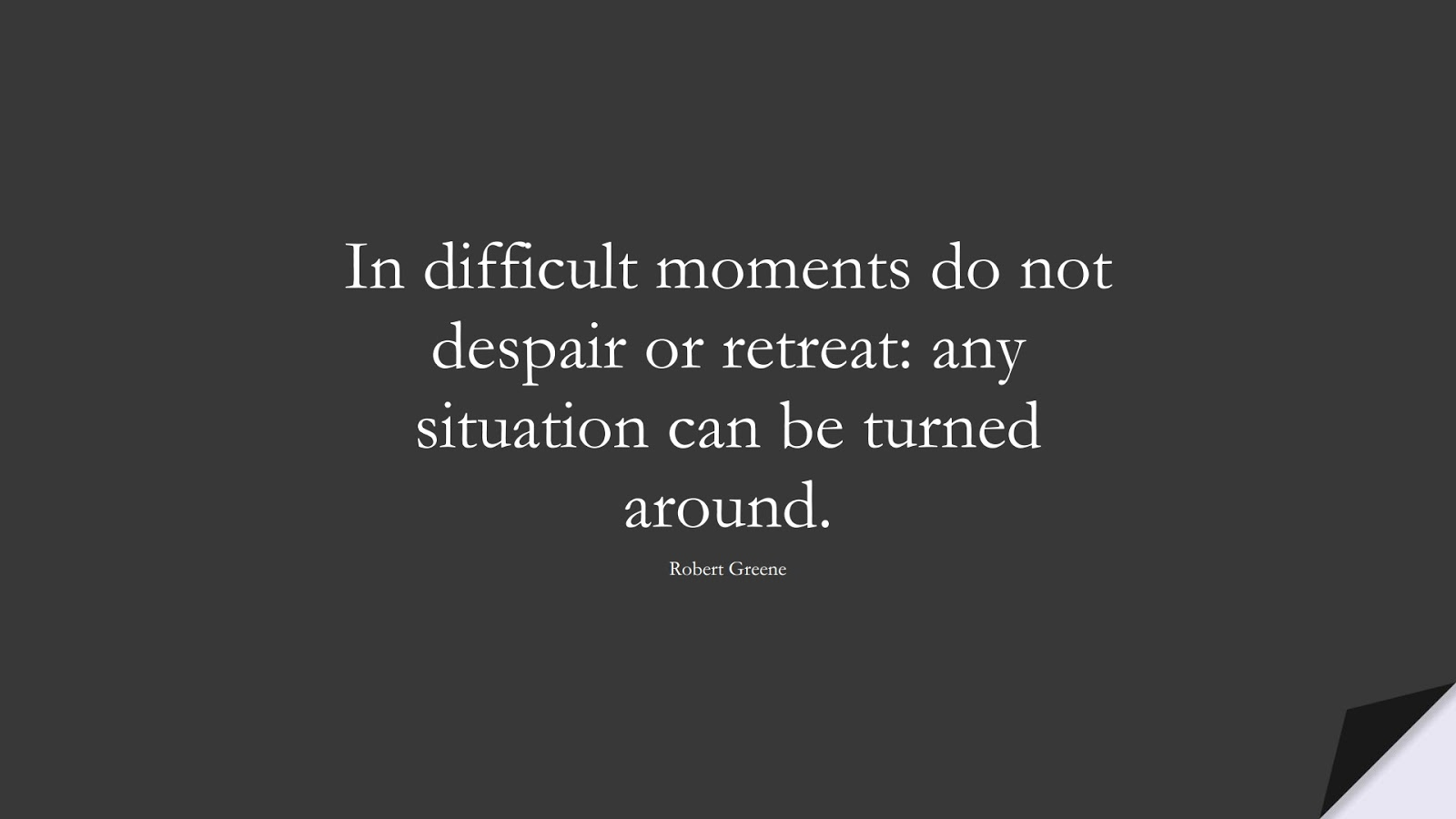 In difficult moments do not despair or retreat: any situation can be turned around. (Robert Greene);  #EncouragingQuotes