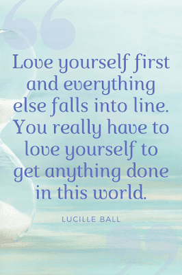 Quote: Love yourself first and everything else falls into line. You really have to love yourself to get anything done in this world.