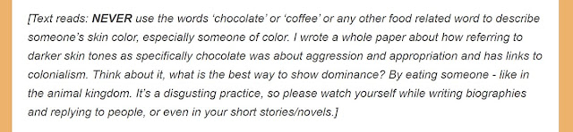 [Text reads: NEVER use the words 'chocolate' or 'coffee' or any other food related word to describe someone's skin color, especially someone of color. I wrote a whole paper about how referring to darker skin tones as specifically chocolate was about aggression and appropriation and has links to colonialism. Think about it, what is the best way to show dominance? By eating someone - like in the animal kingdom. It's a disgusting practice, so please watch yourself while writing biographies and replying to people, or even in your short stories/novels.]