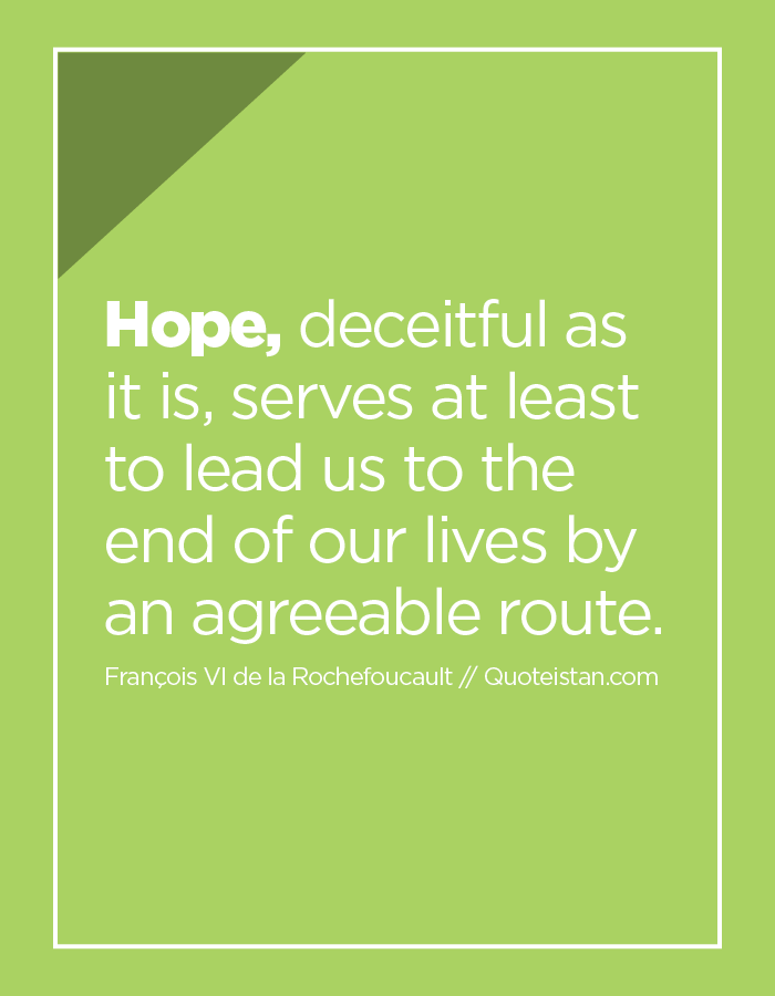 Hope, deceitful as it is, serves at least to lead us to the end of our lives by an agreeable route.