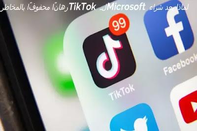 لماذا يعد شراء Microsoft لـ TikTok رهانًا محفوفًا بالمخاطر
