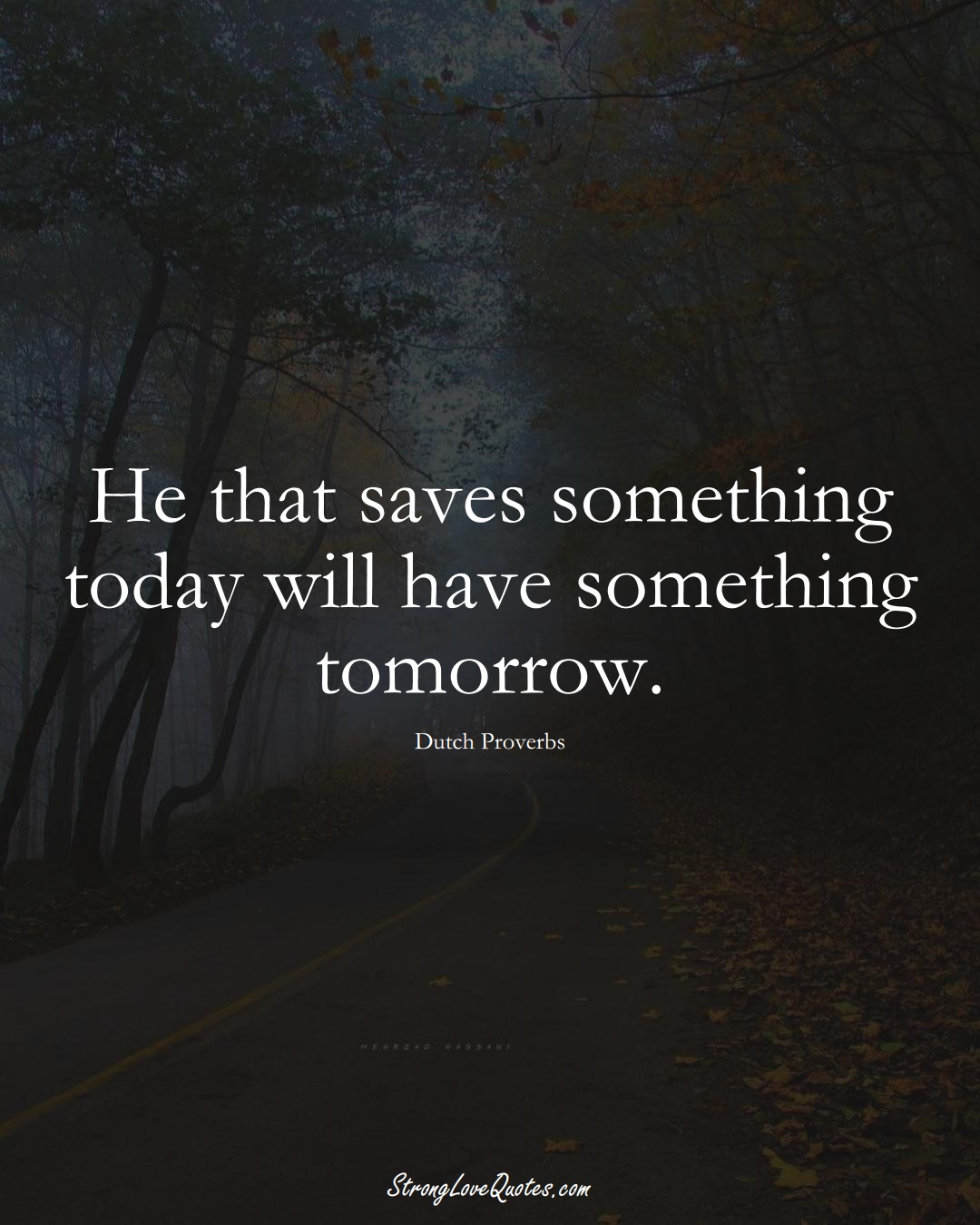 He that saves something today will have something tomorrow. (Dutch Sayings);  #EuropeanSayings