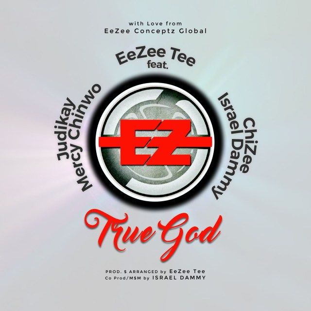 EeZee Tee Ft Mercy Chinwo Ft ChiZee Ft Isreal Dammy Ft Judikay-True God