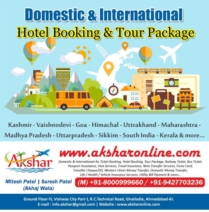Kashmir - Vaishnodevi - Goa - Himachal - Uttrakhand - Maharashtra - Madhya Pradesh - Uttarpradesh - Sikkim - South India - Kerala & more..., Domestic & International Air Ticket Booking, Hotel Booking, Tour Package, Railway Ticket, Bus Ticket, Passport Assistance, Visa Services, Travel Insurance, Wire Transfer Services, Forex Card, Traveller Cheque/DD, Western Union Money Transfer, Domestic Money Transfer, Life / Health / Vehicle Insurance Services, Utility Bill Payment & more..., Ground Floor-11, Vishwas City Part-1, R.C.Technical Road, Ghatlodia, Ahmedabad-61. E-mail : info.akshar@gmail.com | Website : www.aksharonline.com