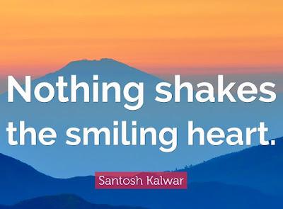 """Nothing shakes the smiling heart."""" – Santosh Kalwar"""