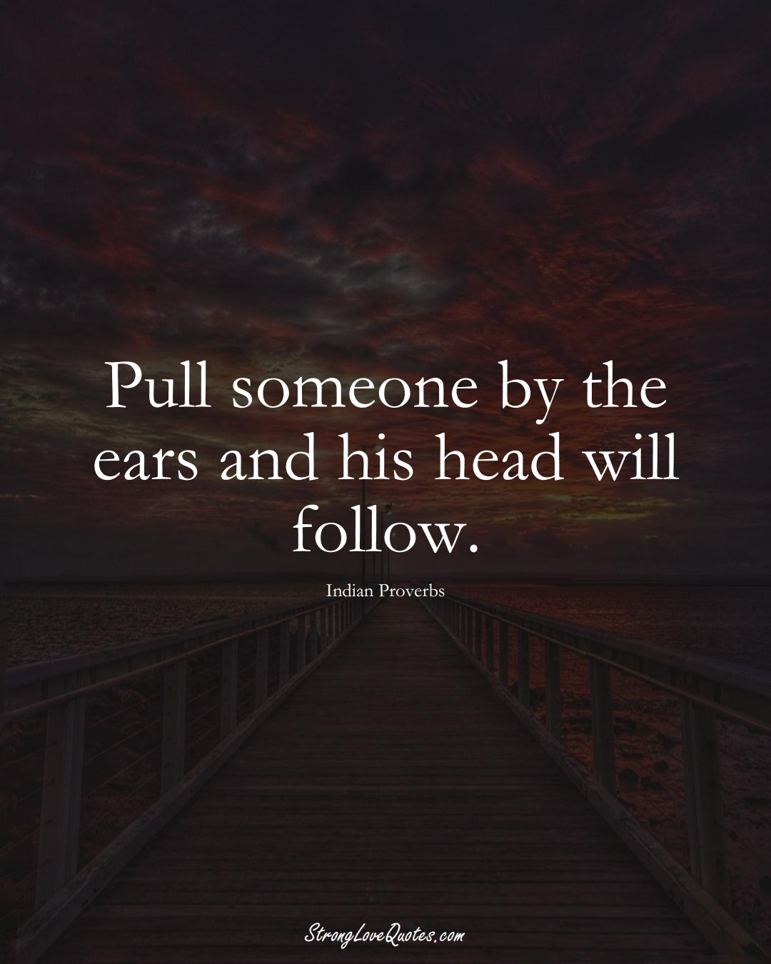 Pull someone by the ears and his head will follow. (Indian Sayings);  #AsianSayings
