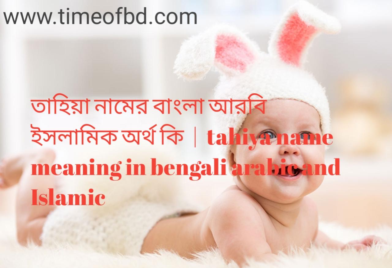 তাহিয়া নামের অর্থ কী, তাহিয়া নামের বাংলা অর্থ কি, তাহিয়া নামের ইসলামিক অর্থ কি, tahiya name meaning in bengali