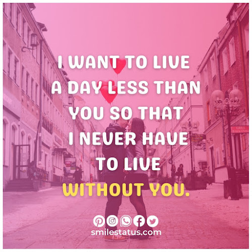 I want to live a day less than you so that I never have to live without you.