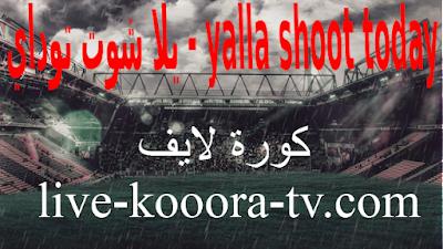 يلا شوت توداي Yalla Shoot Today حصري أهم مباريات اليوم بث مباشر كورة لايف