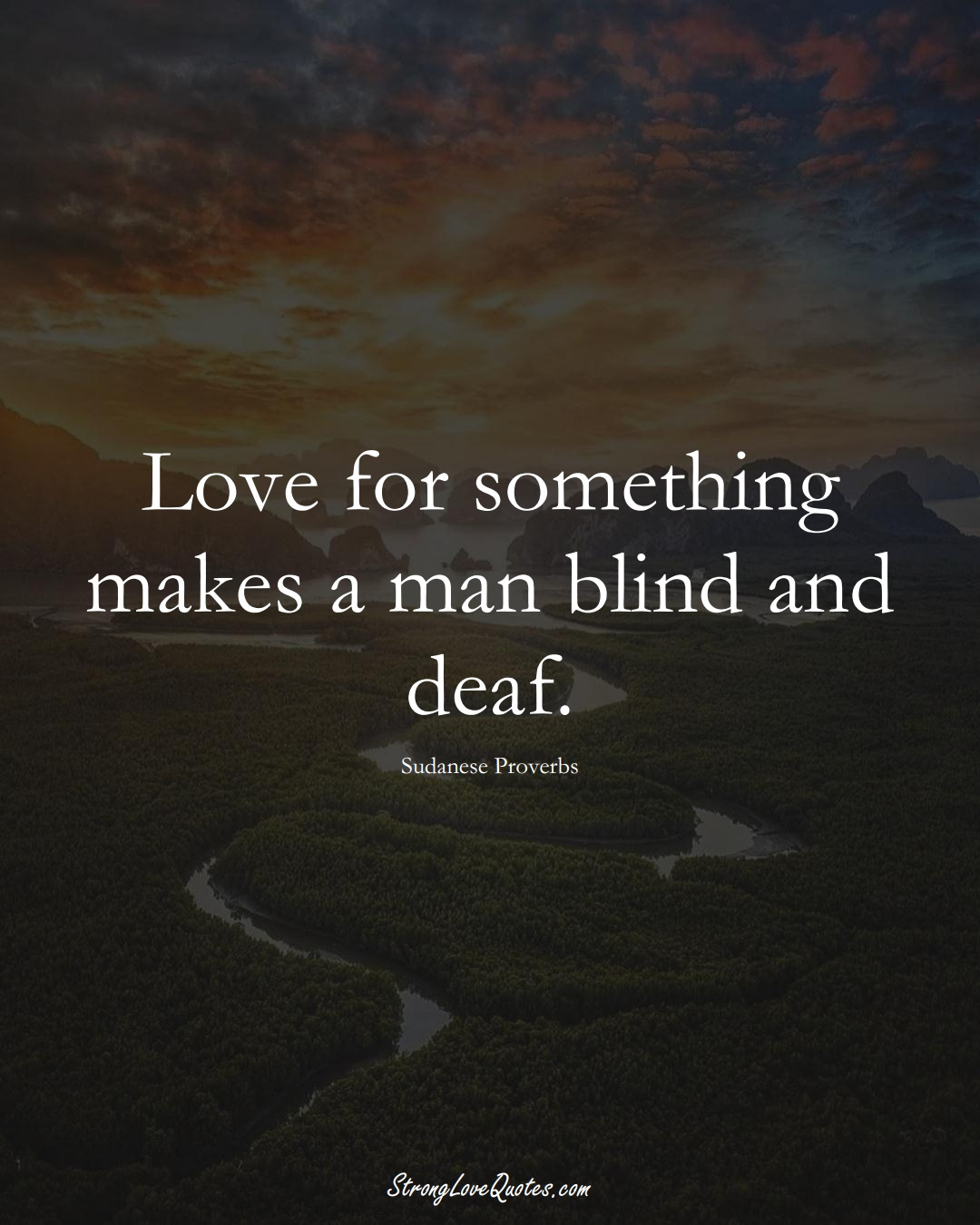 Love for something makes a man blind and deaf. (Sudanese Sayings);  #AfricanSayings