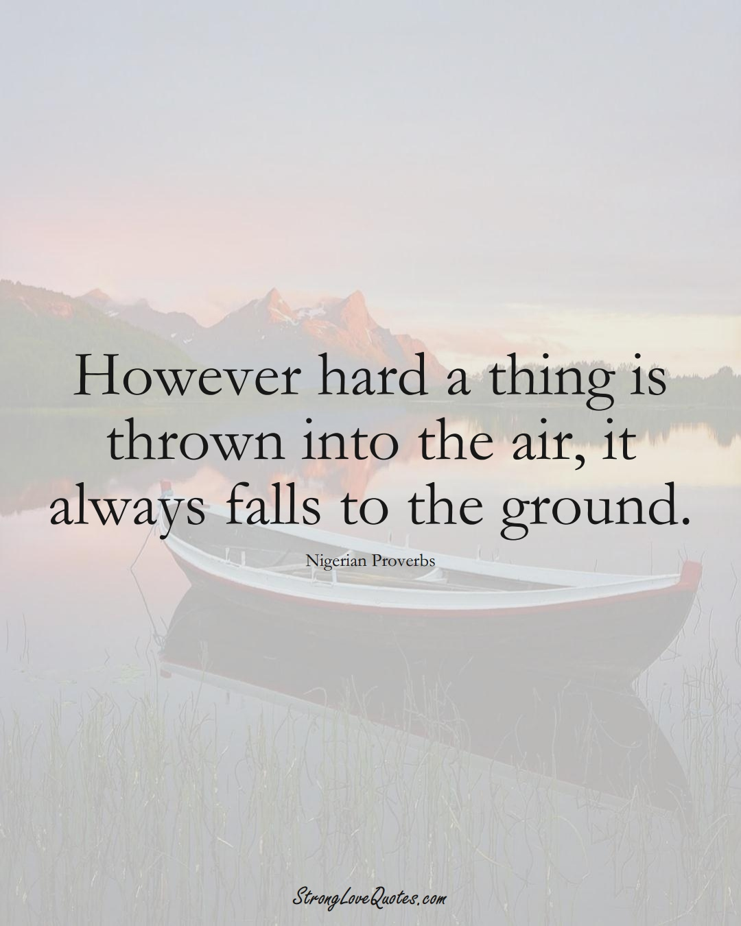 However hard a thing is thrown into the air, it always falls to the ground. (Nigerian Sayings);  #AfricanSayings