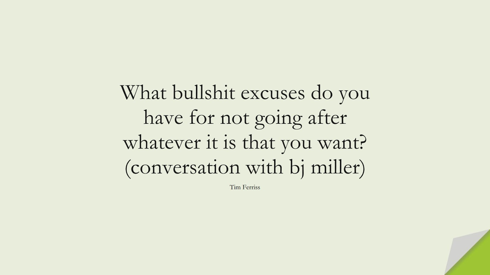 What bullshit excuses do you have for not going after whatever it is that you want? (conversation with bj miller) (Tim Ferriss);  #TimFerrissQuotes