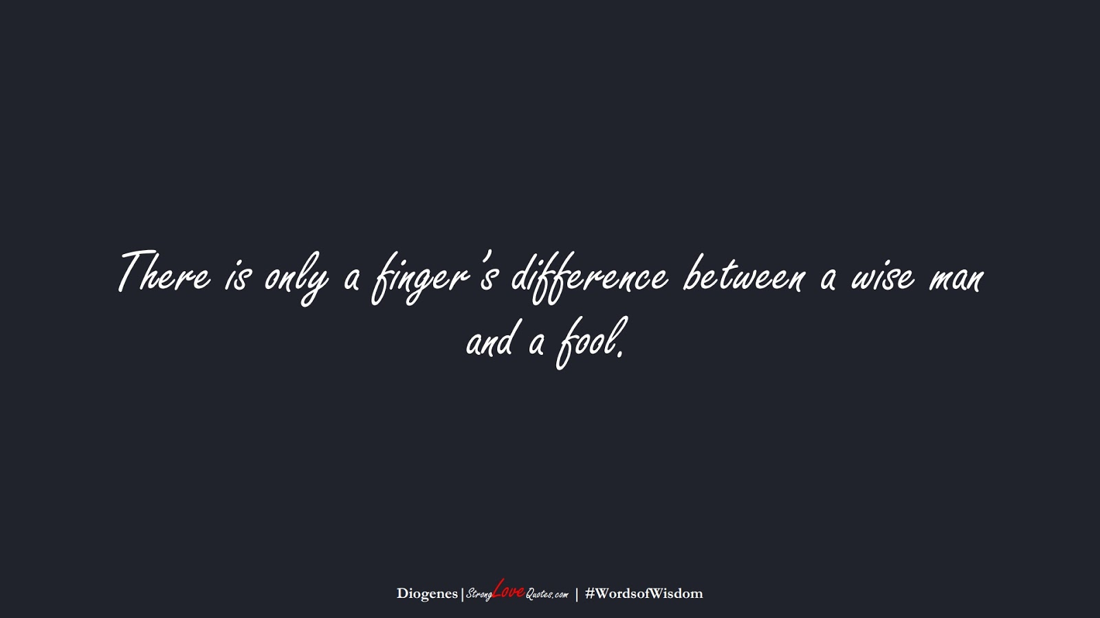 There is only a finger's difference between a wise man and a fool. (Diogenes);  #WordsofWisdom