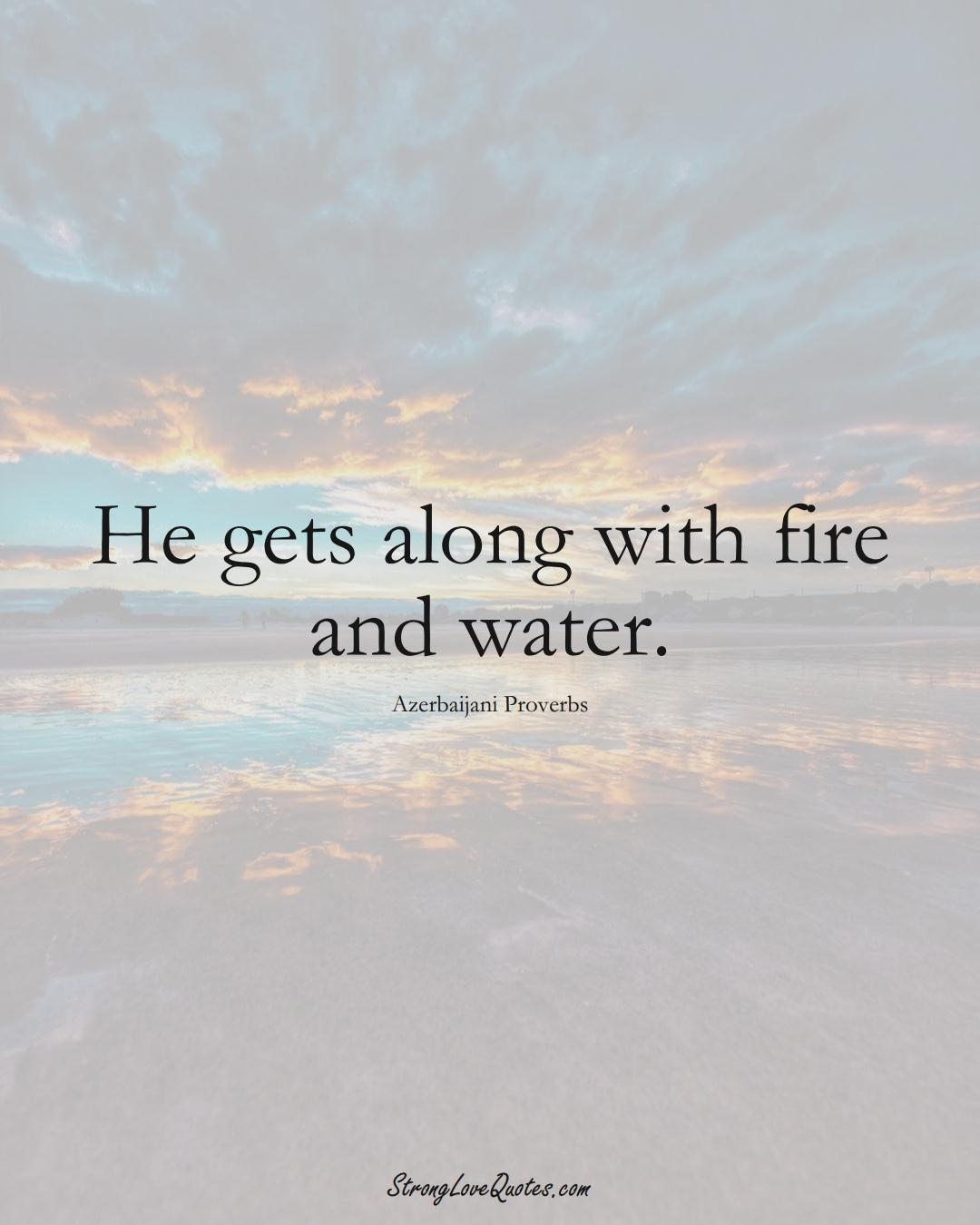 He gets along with fire and water. (Azerbaijani Sayings);  #AsianSayings