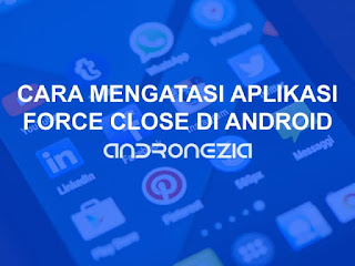 Cara Mengatasi Aplikasi Force Close