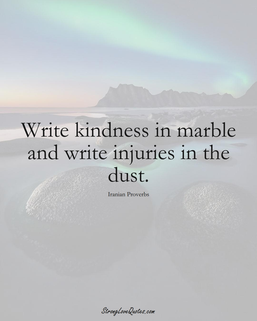 Write kindness in marble and write injuries in the dust. (Iranian Sayings);  #MiddleEasternSayings