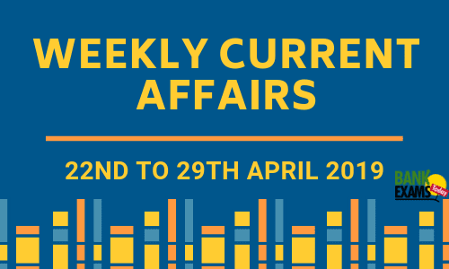Weekly Current Affairs: 22nd to 29th April 2019