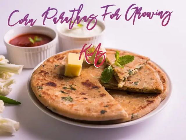 Corn Parathas For Growing Kids – An Absolutely Must Try Recipe