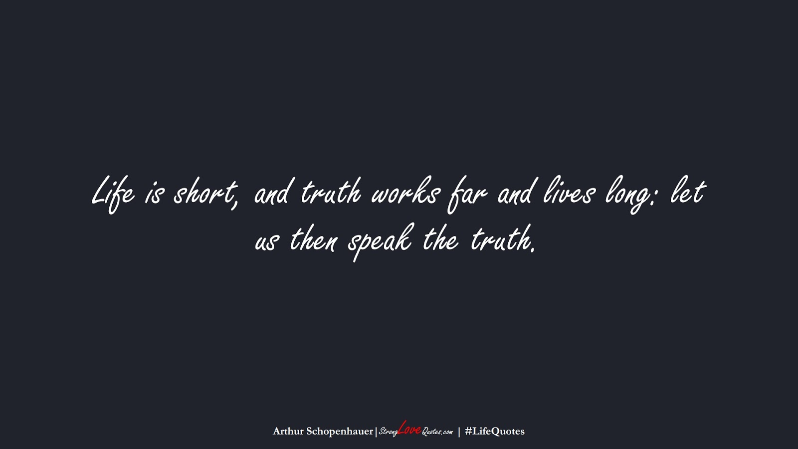 Life is short, and truth works far and lives long: let us then speak the truth. (Arthur Schopenhauer);  #LifeQuotes