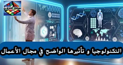 التكنولوجيا و تأثيرها الواضح في مجال الأعمال