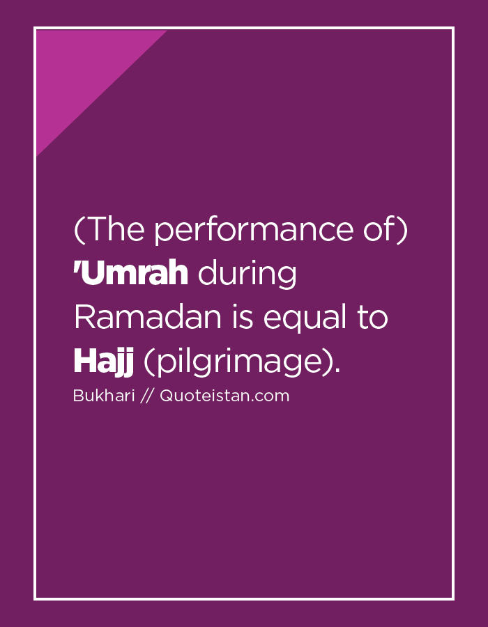 (The performance of) 'Umrah during Ramadan is equal to Hajj (pilgrimage).