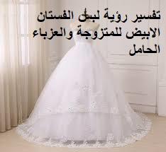 تفسير حلم رؤية لبس الفستان تفسير الفستان الابيض في المنام