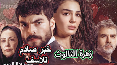 مسلسل زهرة الثالوث الموسم الثالث خبر صادم وحزين وتسريبات جديدة