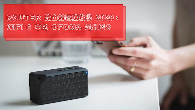 ROUTER 路由器選購教學 2020:WiFi 6 中的 OFDMA 是什麼?