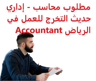 A newly graduated accountant and administrator is required to work in Riyadh  To work for a company specialized in school transport and limousine in Riyadh  Education: Accounting  Experience: Experience in school transportation and limousine  Salary: to be determined after the interview