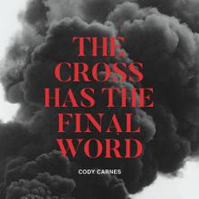 The Cross Has the Final Word - Cody Carnes Lyrics