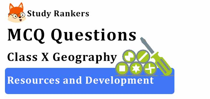 MCQ Questions for Class 10 Geography: Ch 1 Resources and Development