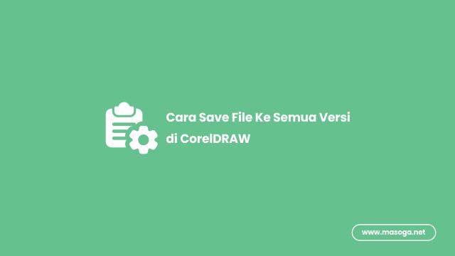 Cara Menyimpan/Save File ke Semua Versi di CorelDRAW