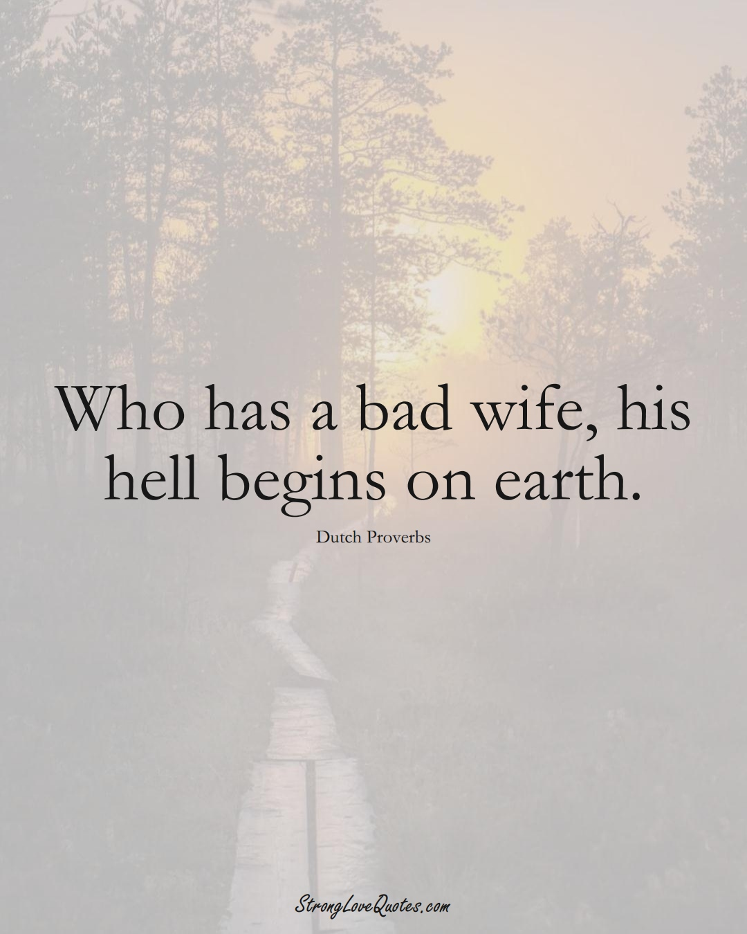 Who has a bad wife, his hell begins on earth. (Dutch Sayings);  #EuropeanSayings