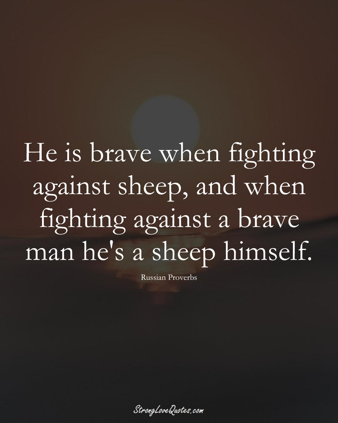 He is brave when fighting against sheep, and when fighting against a brave man he's a sheep himself. (Russian Sayings);  #AsianSayings
