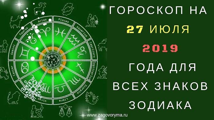 ГОРОСКОП НА 27 ИЮЛЯ 2019 ГОДА