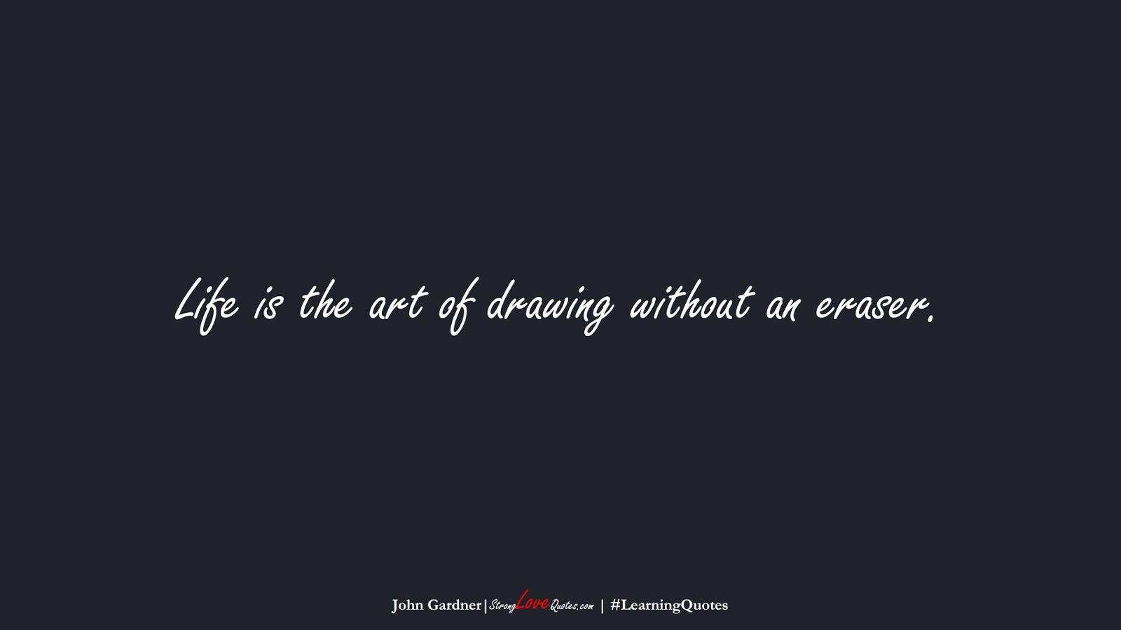 Life is the art of drawing without an eraser. (John Gardner);  #LearningQuotes