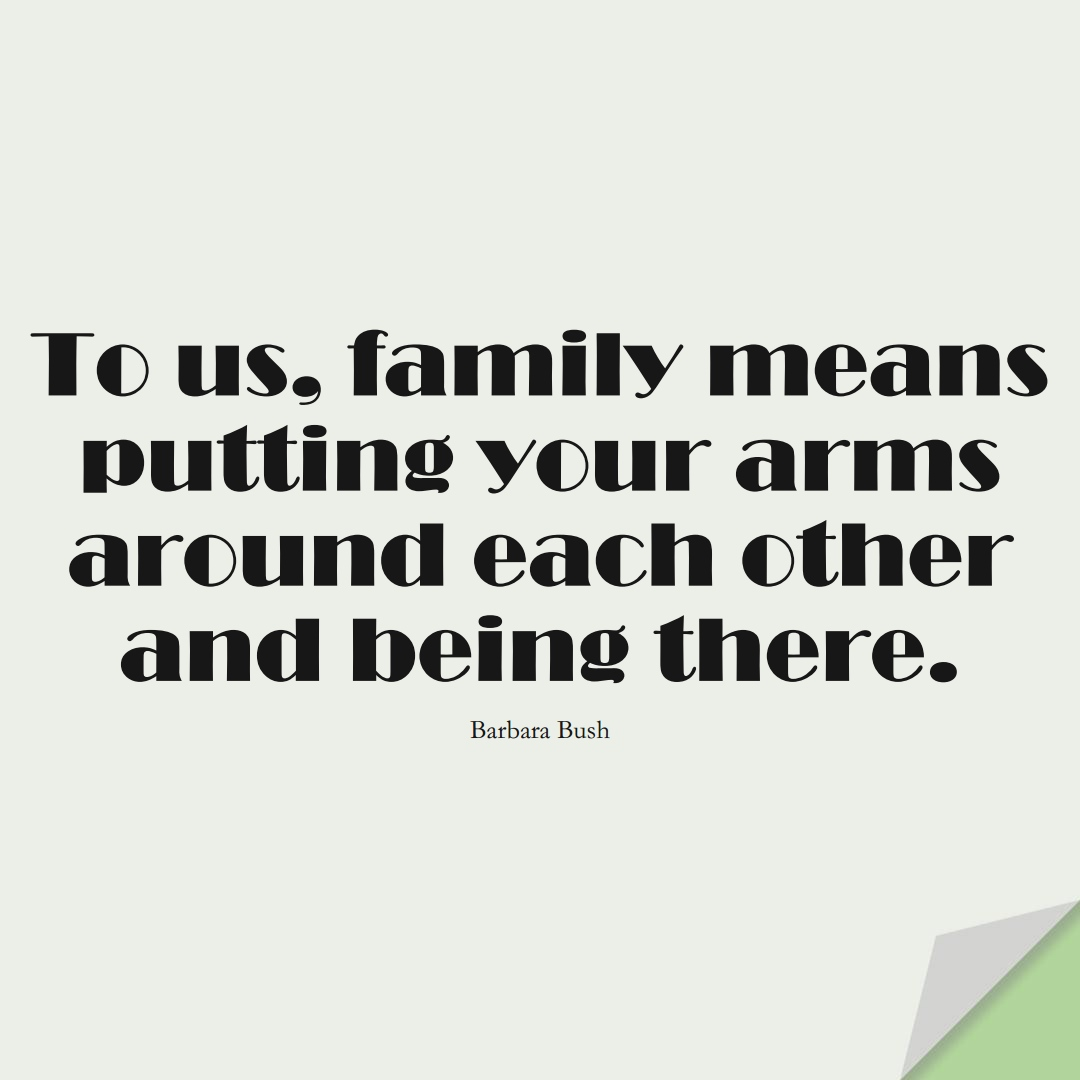 To us, family means putting your arms around each other and being there. (Barbara Bush);  #FamilyQuotes
