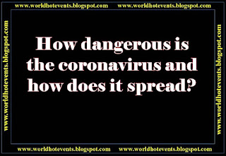 How dangerous is the corona virus and how does it spread?